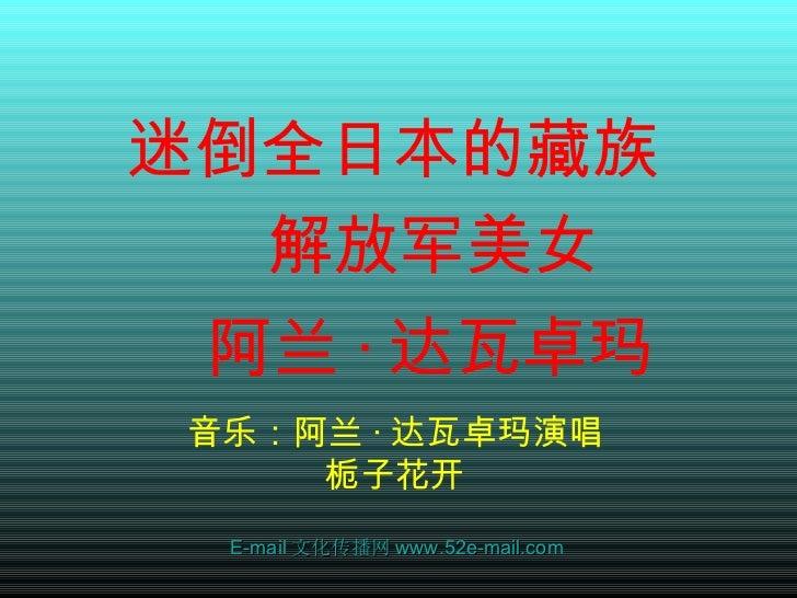 <ul><li>迷倒全日本的藏族 </li></ul><ul><li>  解放 军 美女 </li></ul><ul><li>阿 兰 · 达 瓦卓 玛   </li></ul>音乐: 阿 兰 · 达 瓦卓 玛演唱栀子花开 E-mail 文化传播...