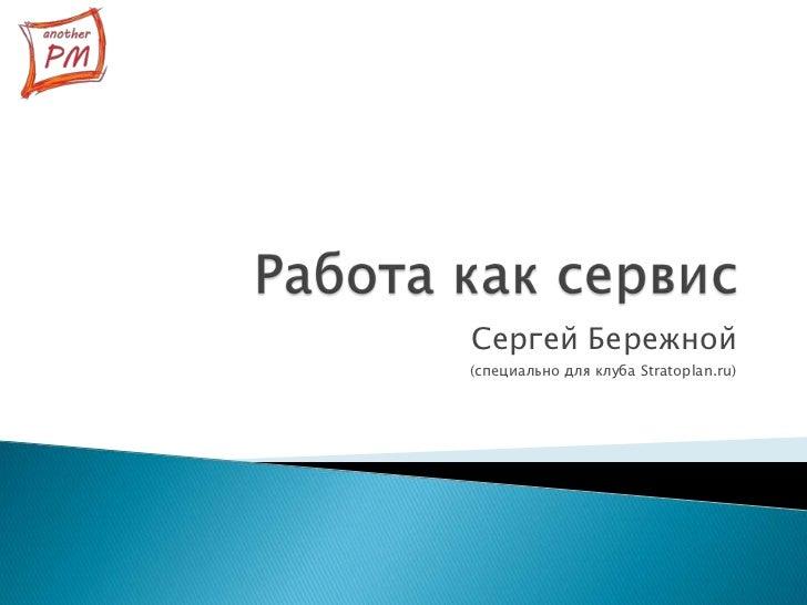 Работа как сервис<br />Сергей Бережной<br />(специально для клуба Stratoplan.ru)<br />