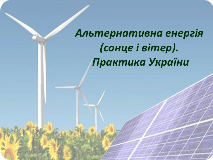 Альтернативна енергія  (сонце і вітер).  Практика України