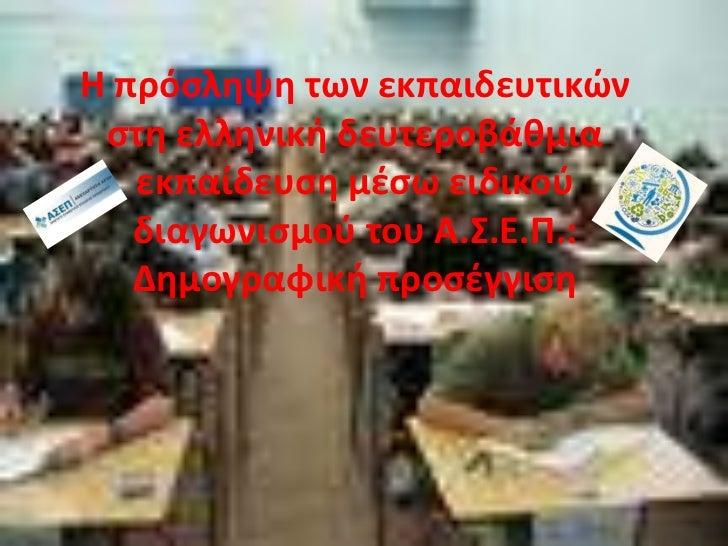 Η πρόσληψη των εκπαιδευτικών στη ελληνική δευτεροβάθμια εκπαίδευση μέσω ειδικού διαγωνισμού του Α.Σ.Ε.Π.: Δημογραφική προσ...