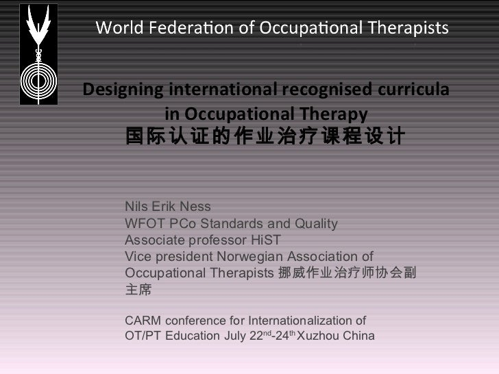Designing international recognised curricula in Occupational Therapy 国际认证的作业治疗课程设计 Nils Erik Ness WFOT PCo Standards and Q...