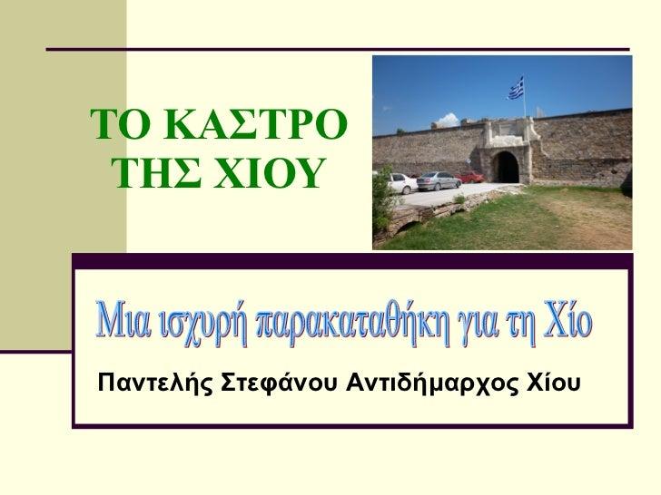 ΤΟ ΚΑΣΤΡΟ ΤΗΣ ΧΙΟΥ Μια ισχυρή παρακαταθήκη για τη Χίο Παντελής Στεφάνου Αντιδήμαρχος Χίου