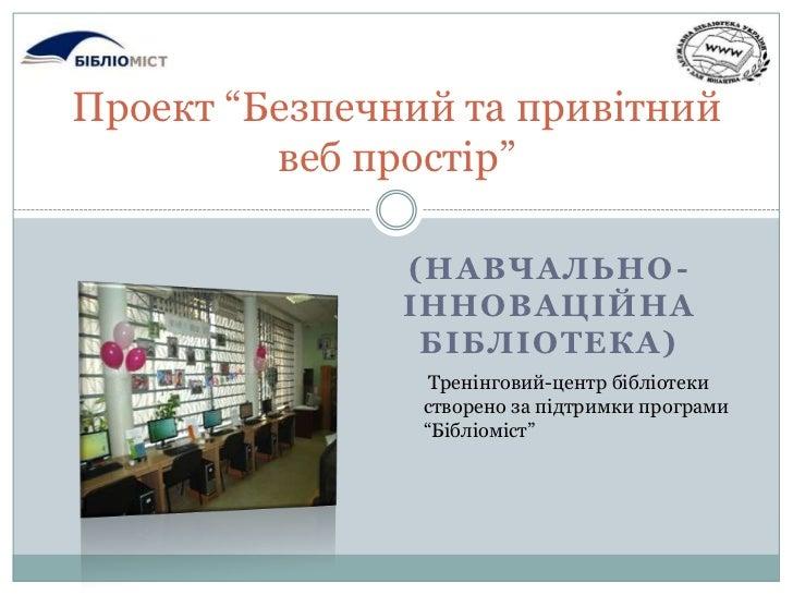"""(Навчально-інноваційна бібліотека)<br />Проект """"Безпечний та привітний вебпростір""""<br />Тренінговий-центр бібліотеки створ..."""