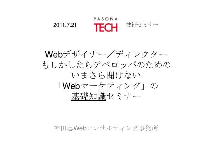 2011.7.21         技術セミナーWebデザイナー/ディレクターもしかしたらデベロッパのためのいまさら聞けない「Webマーケティング」の基礎知識セミナー<br />神田忠Webコンサルティング事務所<br />
