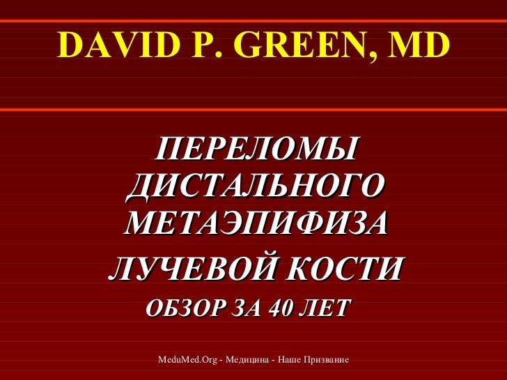 DAVID P. GREEN, MD <ul><li>ПЕРЕЛОМЫ ДИСТАЛЬНОГО МЕТАЭПИФИЗА </li></ul><ul><li>ЛУЧЕВОЙ КОСТИ </li></ul><ul><li>ОБЗОР ЗА 40 ...