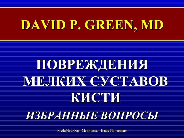 DAVID P. GREEN, MD <ul><li>ПОВРЕЖДЕНИЯ МЕЛКИХ СУСТАВОВ КИСТИ </li></ul><ul><li>ИЗБРАННЫЕ ВОПРОСЫ </li></ul>MeduMed.Org -  ...