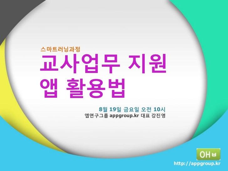 스마트러닝과정교사업무 지원앱 홗용법              8월 19일 금요일 오젂 10시          앱연구그룹 appgroup.kr 대표 강짂영                                      ...