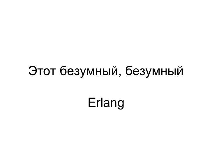 Этот безумный, безумный        Erlang