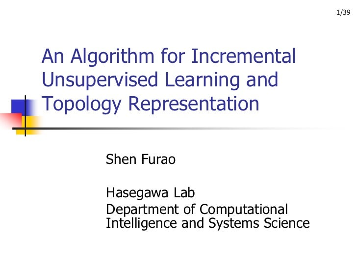 1/39An Algorithm for IncrementalUnsupervised Learning andTopology Representation       Shen Furao       Hasegawa Lab      ...