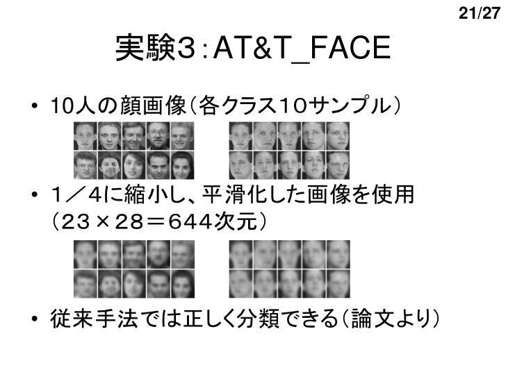 21/27    実験3:AT&T_FACE• 10人の顔画像(各クラス10サンプル)• 1/4に縮小し、平滑化した画像を使用  (23×28=644次元)• 従来手法では正しく分類できる(論文より)