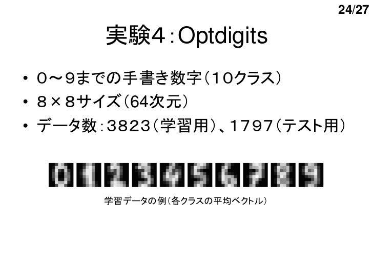 24/27      実験4:Optdigits• 0~9までの手書き数字(10クラス)• 8×8サイズ(64次元)• データ数:3823(学習用)、1797(テスト用)      学習データの例(各クラスの平均ベクトル)