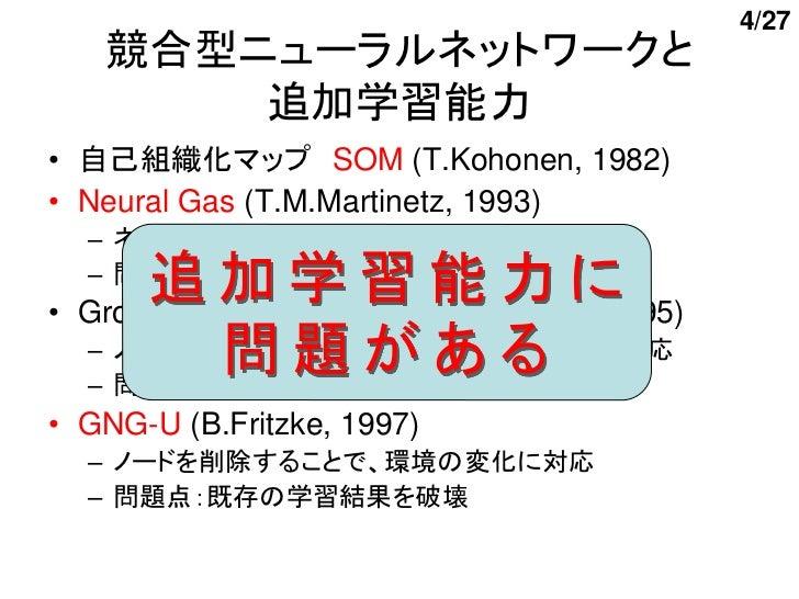 4/27   競合型ニューラルネットワークと       追加学習能力• 自己組織化マップ SOM (T.Kohonen, 1982)• Neural Gas (T.M.Martinetz, 1993)  – ネットワーク構造(ノード数など)を...