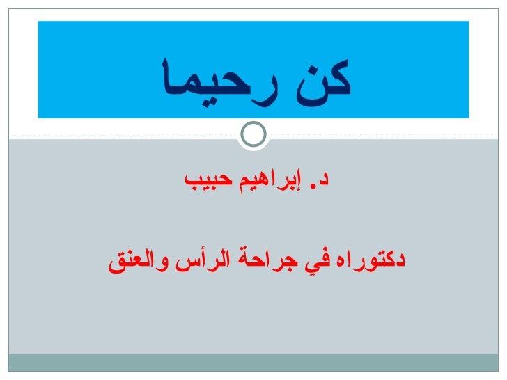 د .  إبراهيم حبيب دكتوراه في جراحة الرأس والعنق كن رحيما