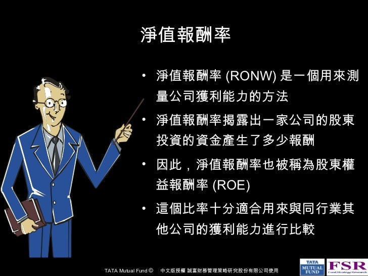 淨值報酬率 <ul><li>淨值報酬率 (RONW) 是一個用來測量公司獲利能力的方法 </li></ul><ul><li>淨值報酬率揭露出一家公司的股東投資的資金產生了多少報酬 </li></ul><ul><li>因此,淨值報酬率也被稱為股東...