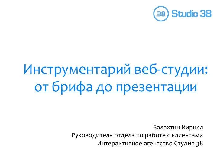 Инструментарий веб-студии: от брифа до презентации<br />Балахтин Кирилл<br />Руководитель отдела по работе с клиентами<br ...