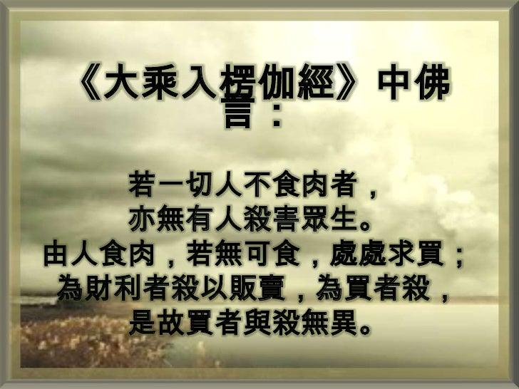 《大乘入楞伽經》中佛言:<br />若一切人不食肉者,<br />亦無有人殺害眾生。由人食肉,若無可食,處處求買;為財利者殺以販賣,為買者殺,是故買者與殺無異。<br />