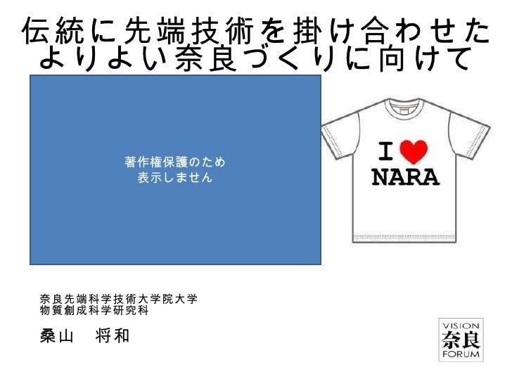 伝統に先端技術を掛け合わせたよりよい奈良づくりに向けて 奈良先端科学技術大学院大学 物質創成科学研究科 桑山 将和 著作権保護のため 表示しません