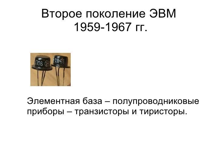 Второе поколение ЭВМ  1959-1967 гг. <ul><li>Элементная база – полупроводниковые приборы – транзисторы и тиристоры.   </li>...