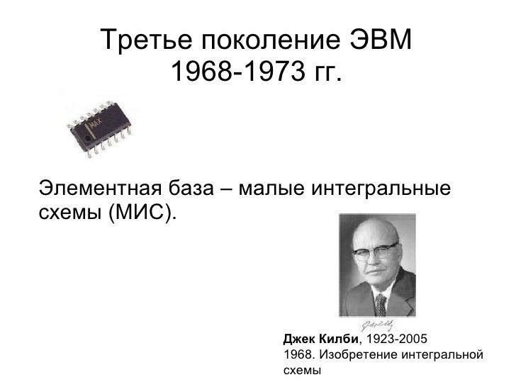Третье поколение ЭВМ 1968-1973 гг. <ul><li>Элементная база – малые интегральные схемы (МИС). </li></ul>Джек Килби , 1923-2...