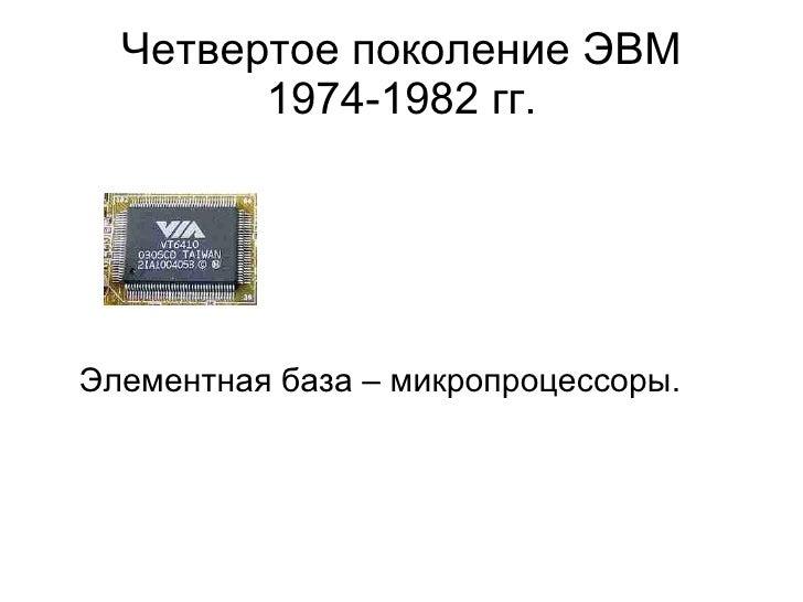 Четвертое поколение ЭВМ 1974-1982 гг. <ul><li>Элементная база – микропроцессоры. </li></ul>