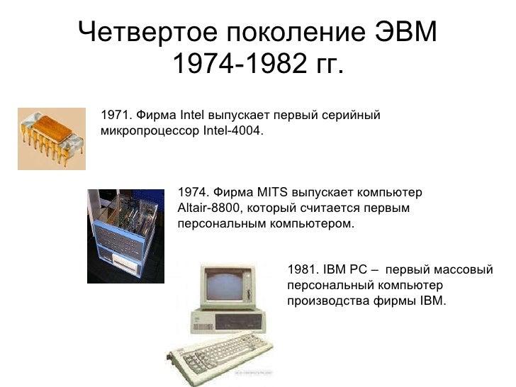 Четвертое поколение ЭВМ 1974-1982 гг. 1974. Фирма MITS выпускает компьютер  Altair-8800, который считается первым персонал...