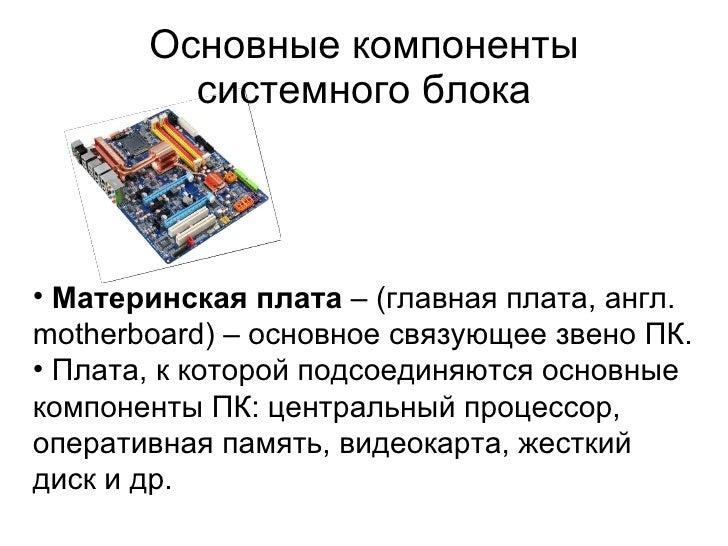Основные компоненты системного блока <ul><li>Материнская плата  – (главная плата, англ. motherboard) – о сновное связующее...