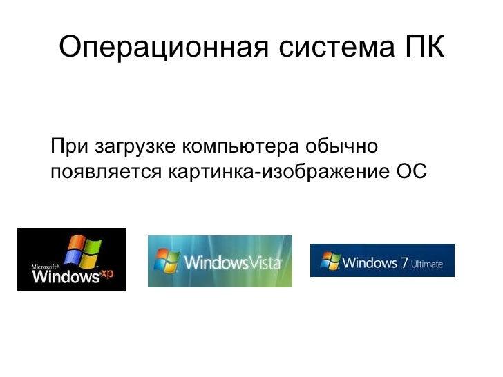 Операционная система ПК При загрузке компьютера обычно появляется картинка-изображение ОС