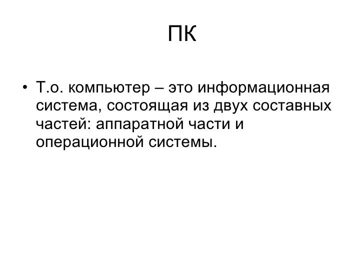 ПК <ul><li>Т.о. компьютер – это информационная система, состоящая из двух составных частей: аппаратной части и операционно...