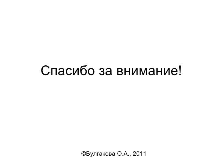Спасибо за внимание! <ul><li>© Булгакова О.А., 2011 </li></ul>