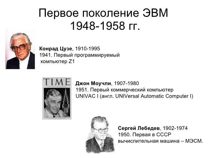 Первое поколение ЭВМ  1948-1958 гг. Сергей Лебедев , 1902-1974 1950. Первая в СССР вычислительная машина – МЭСМ. Джон Моуч...