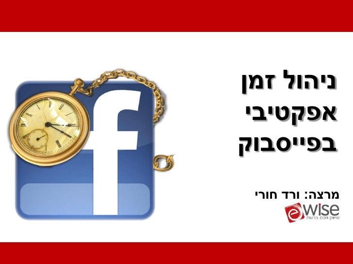 ניהול זמן אפקטיביבפייסבוק מרצה: ורד חורי