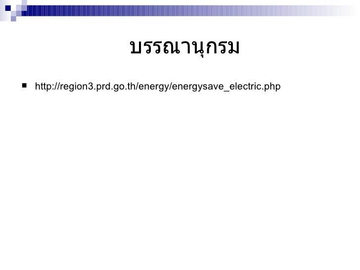 บรรณานุกรม <ul><li>http :// region3 . prd . go . th / energy / energysave_electric . php </li></ul>