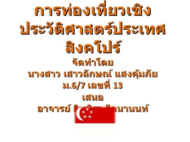 การท่องเที่ยวเชิงประวัติศาสตร์ประเทศสิงคโปร์ จัดทำโดย นางสาว เสาวลักษณ์ แสงคุ้มภัย ม .6/7  เลขที่  13 เสนอ อาจารย์ อินทิรา...