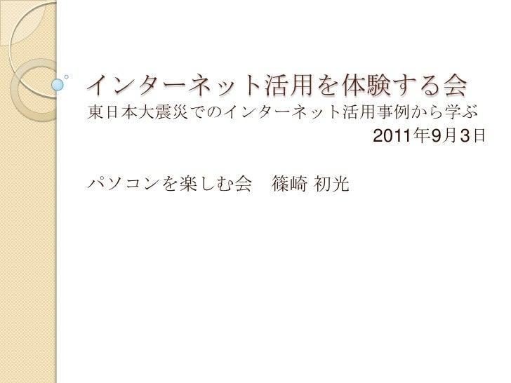 インターネット活用を体験する会<br />東日本大震災でのインターネット活用事例から学ぶ<br />2011年9月3日<br />パソコンを楽しむ会 篠崎 初光<br />