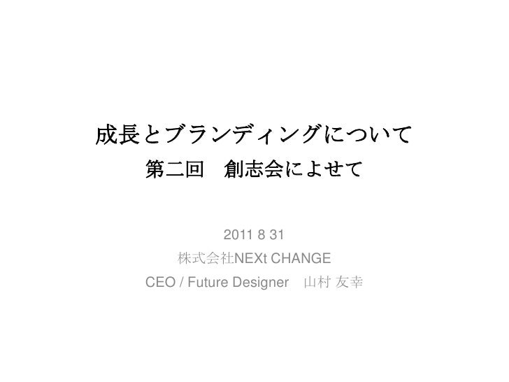 成長とブランディングについて第二回 創志会によせて  <br />2011 8 31<br />株式会社NEXt CHANGE<br />CEO / Future Designer 山村友幸<br />