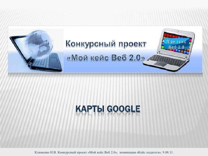 Карты Google<br />Клименко Н.В. Конкурсный проект «Мой кейс Веб 2.0»,  номинация «Кейс педагога», 9.08.11.<br />