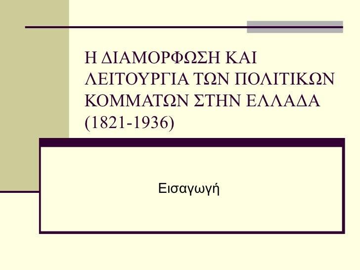 Η ΔΙΑΜΟΡΦΩΣΗ ΚΑΙ ΛΕΙΤΟΥΡΓΙΑ ΤΩΝ ΠΟΛΙΤΙΚΩΝ ΚΟΜΜΑΤΩΝ ΣΤΗΝ ΕΛΛΑΔΑ (1821-1936) Εισαγωγή