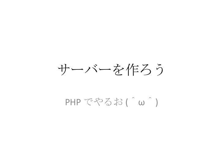 サーバーを作ろう<br />PHP でやるお(^ω^)<br />