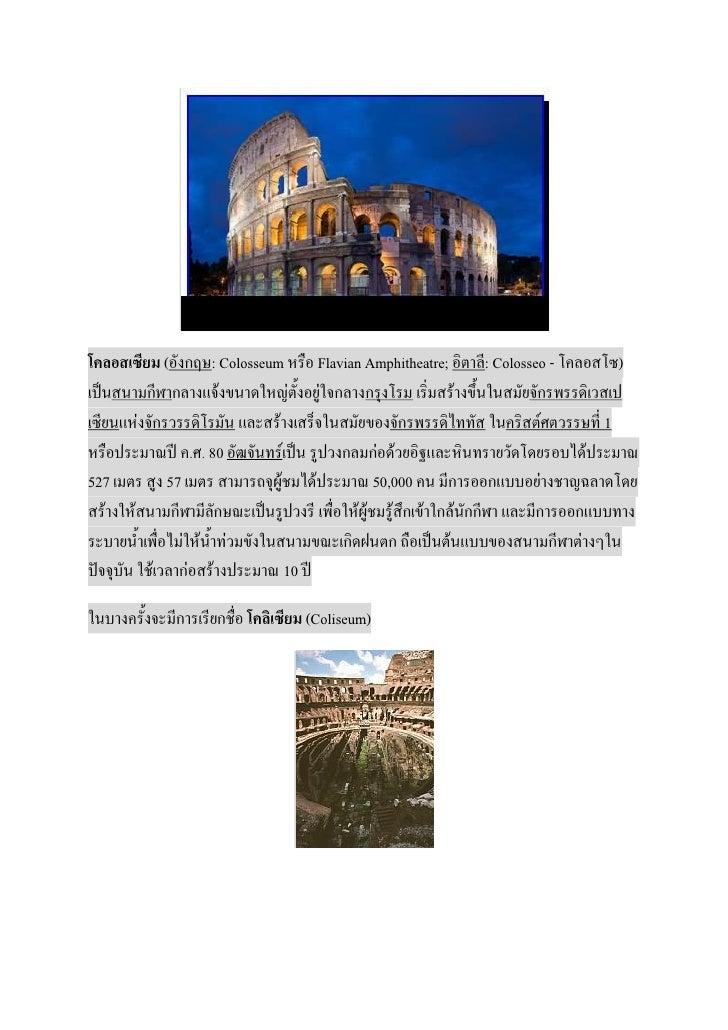 โคลอสเซียม (อังกฤษ: Colosseum หรือ Flavian Amphitheatre; อิตาลี: Colosseo - โคลอสโซ)เป็นสนามกีฬากลางแจ้งขนาดใหญ่ตั้งอยู่ใจ...