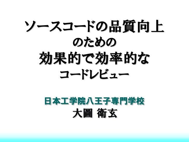 ソースコードの品質向上    のための 効果的で効率的な  コードレビュー 日本工学院八王子専門学校    大圖 衛玄