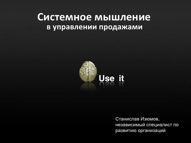 Системное мышление в управлении продажами                Станислав Изюмов,                независимый специалист по       ...