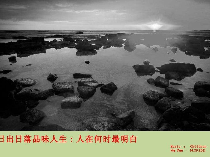 日出日落品味人生 : 人在何时最明白 Music  :   Children He Yan  : 14.09.2011
