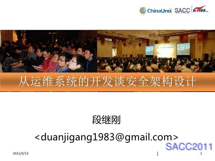 从运维系统的开发谈安全架构设计                      段继刚            <duanjigang1983@gmail.com>                                    SACC2011...