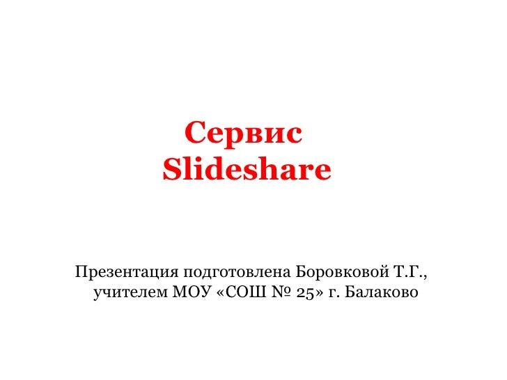 Сервис  Slideshare Презентация подготовлена Боровковой Т.Г., учителем МОУ «СОШ № 25» г. Балаково
