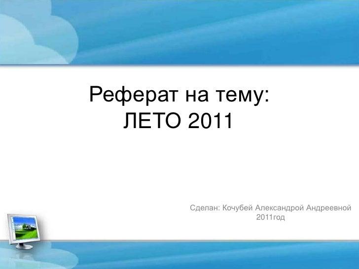 Реферат на тему:ЛЕТО 2011<br />Сделан: Кочубей Александрой Андреевной<br />2011год<br />