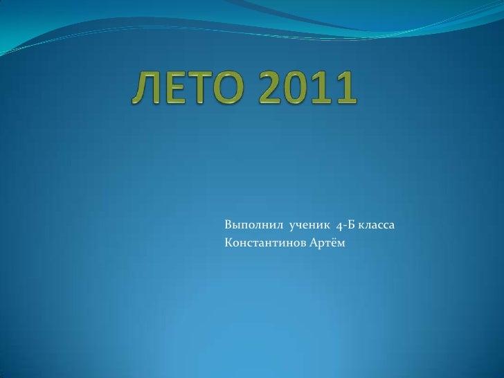 ЛЕТО 2011<br />Выполнил  ученик  4-Б класса<br />Константинов Артём<br />
