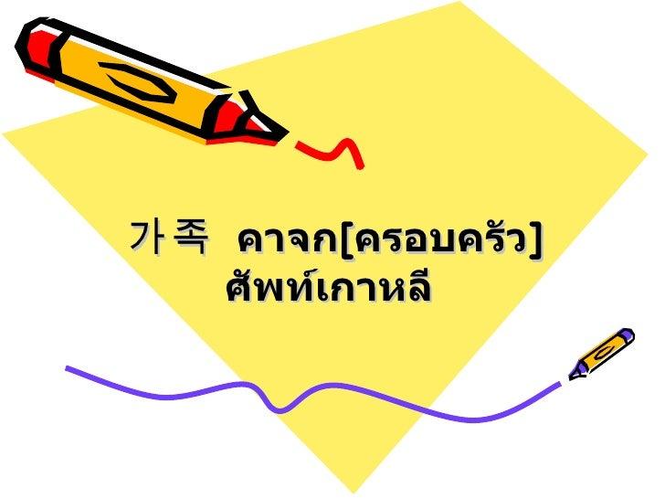 가족  คาจก [ ครอบครัว ]  ศัพท์เกาหลี