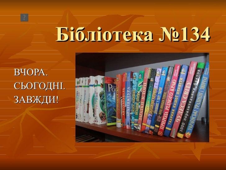 Б ібліотека №134 ВЧОРА. СЬОГОДНІ.  ЗАВЖДИ!