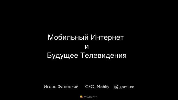 Мобильный Интернет  и Будущее Телевидения Игорь Фалецкий    CEO, Mobify  @igorskee