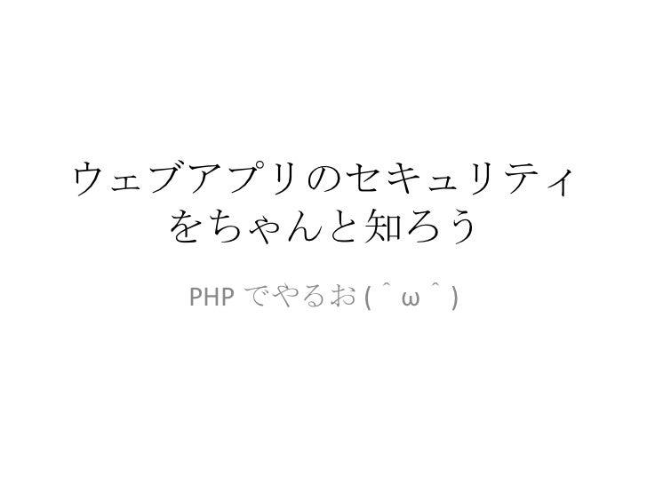 ウェブアプリのセキュリティをちゃんと知ろう<br />PHP でやるお (^ω^)<br />